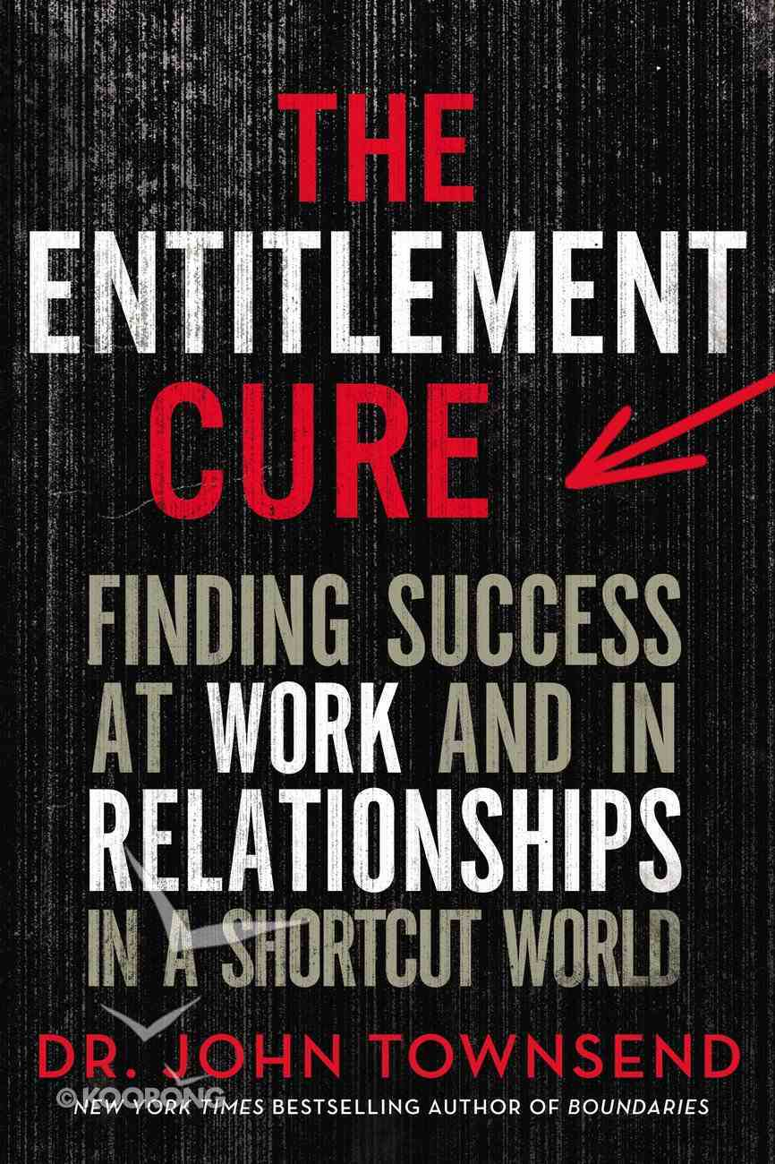 The Entitlement Cure: Finding Success At Work and in Relationships in a Shortcut World Paperback