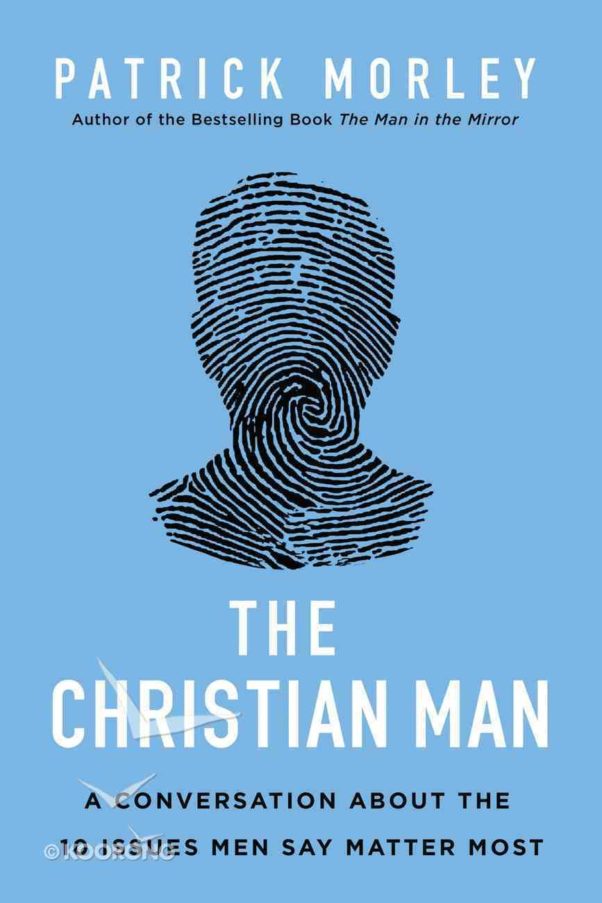 The Christian Man: A Conversation About the 10 Issues Men Say Matter Most Hardback