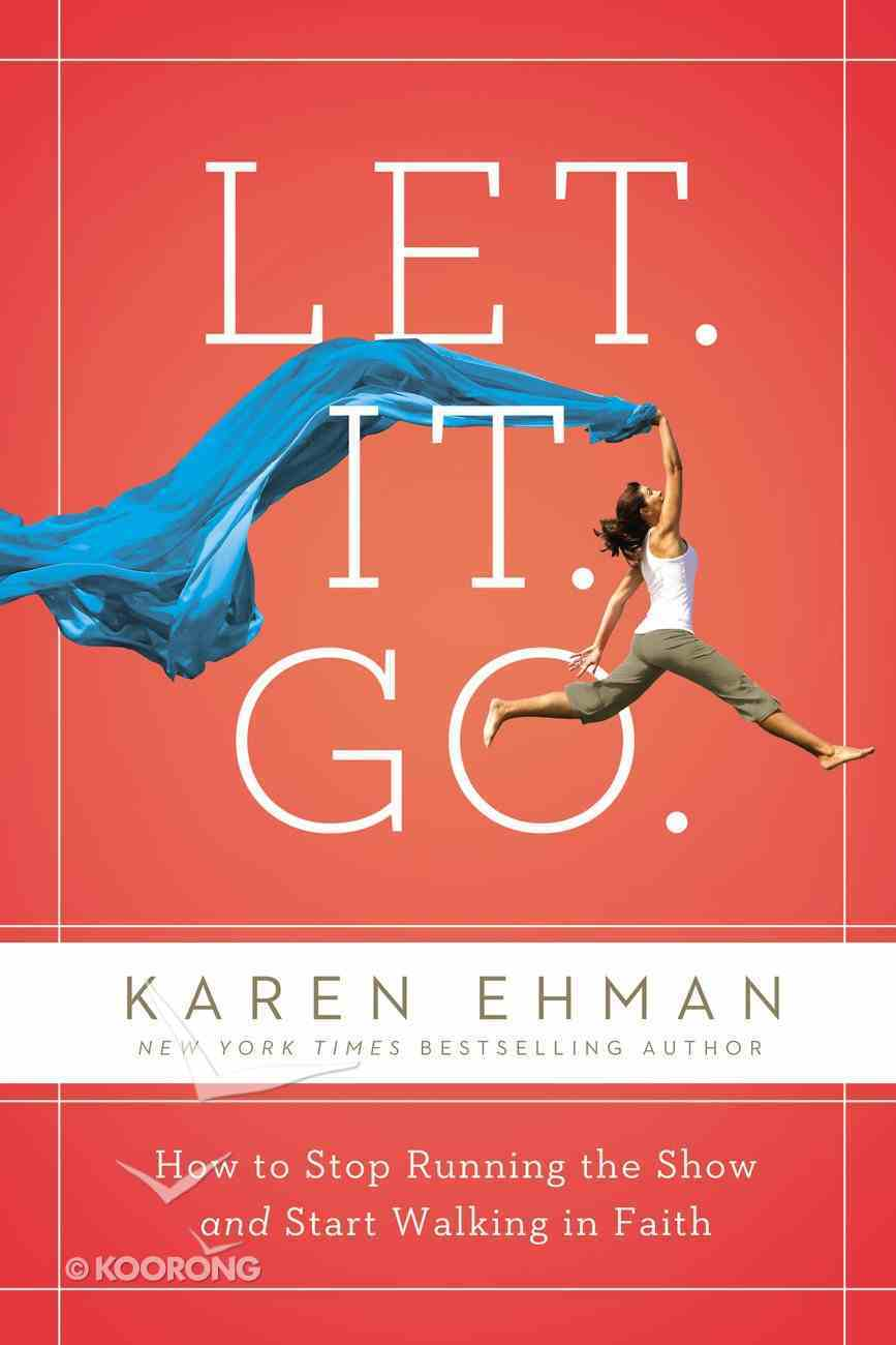 Let. It. Go.: How to Stop Running the Show and Start Walking in Faith Paperback
