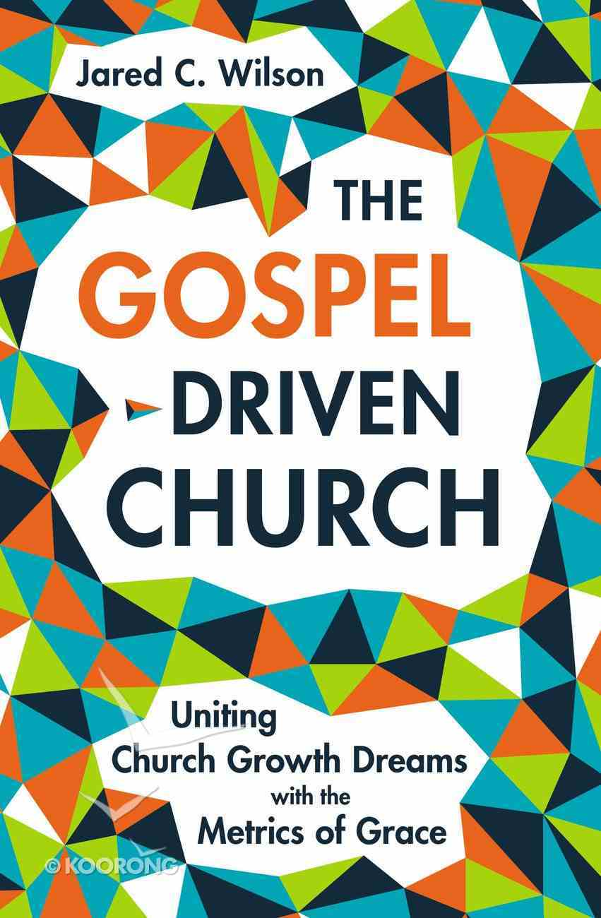 The Gospel Driven Church: Uniting Church Growth Dreams With the Metrics of Grace Hardback