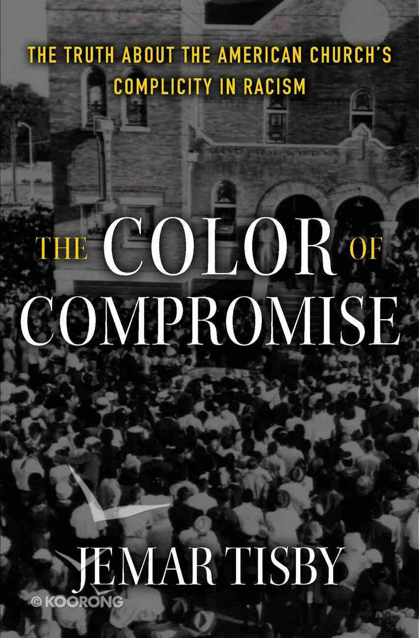 The Color of Compromise: The Truth About the American Church's Complicity in Racism Hardback