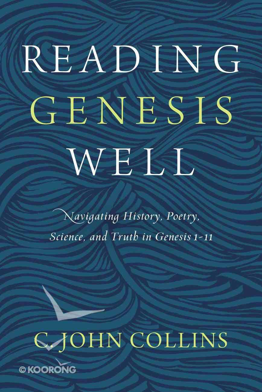 Reading Genesis Well: Navigating History, Poetry, Science, and Truth in Genesis 1-11 Paperback