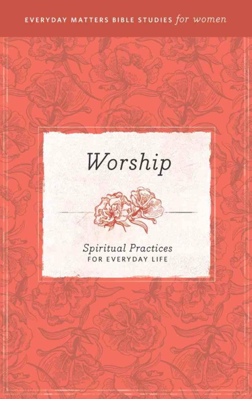 Worship (Everyday Matters Bible Studies For Women Series) eBook