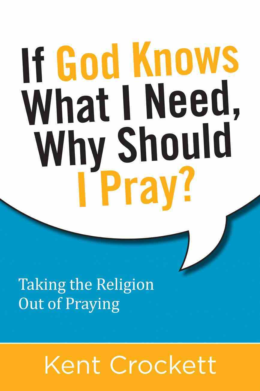 If God Knows What I Need, Why Should I Pray? Taking the Religion Out of Praying eBook
