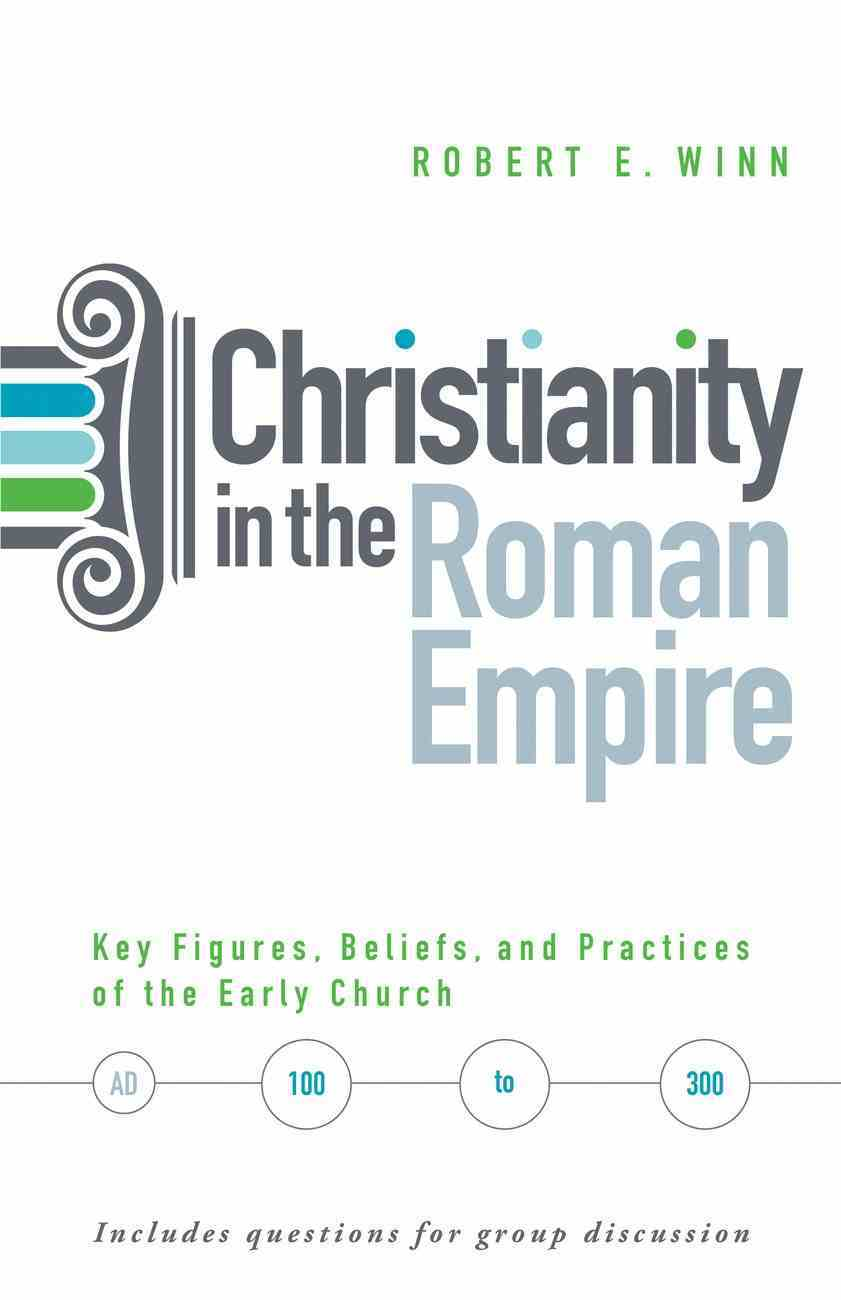 Christianity in the Roman Empire: Key Figures, Beliefs, and Practices of the Early Church eBook