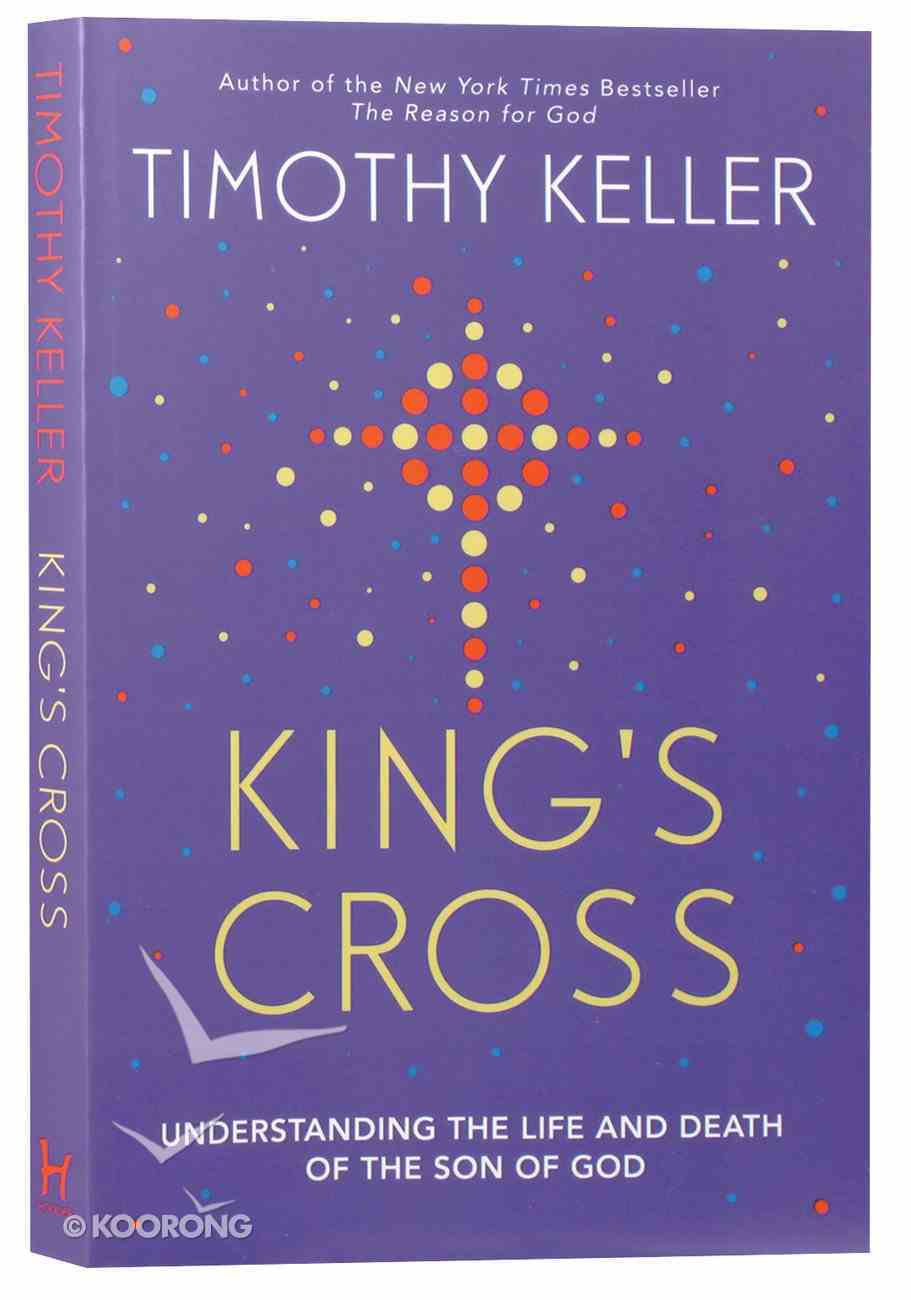 King's Cross: Understanding the Life and Death of the Son of God Paperback