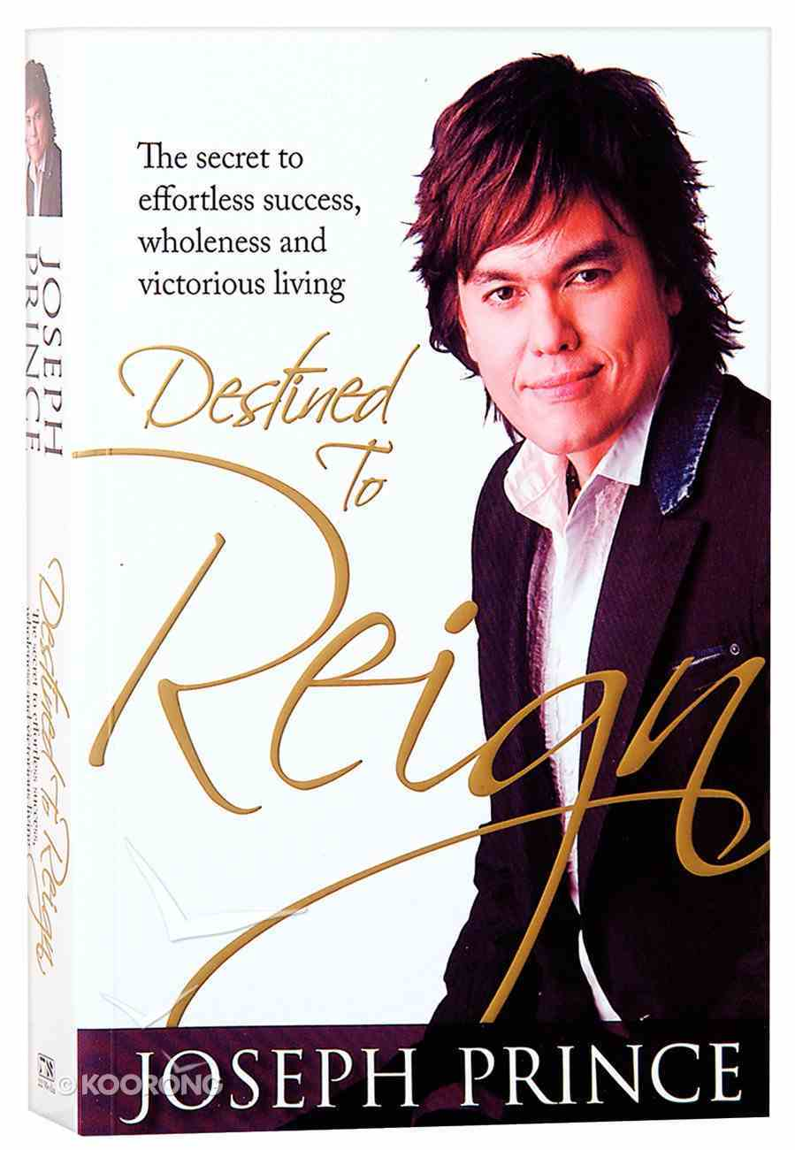 Destined to Reign: The Secret to Effortless Success, Wholeness and Victorious Living Paperback