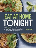 Eat At Home Tonight: 101 Simple Busy-family Recipes For Your Slow Cooker, Sheet Pan, Instant Pot And More image
