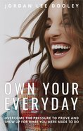 Own Your Everyday: Overcome The Pressure To Prove And Show Up For What You Were Made To Do image