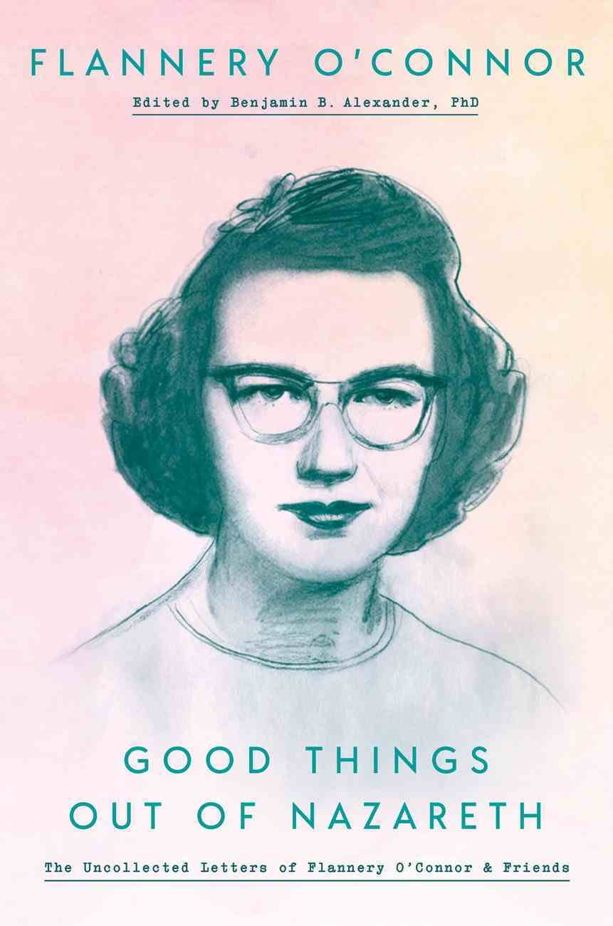 Good Things Out of Nazareth: The Uncollected Letters of Flannery O'conner and Friends Hardback