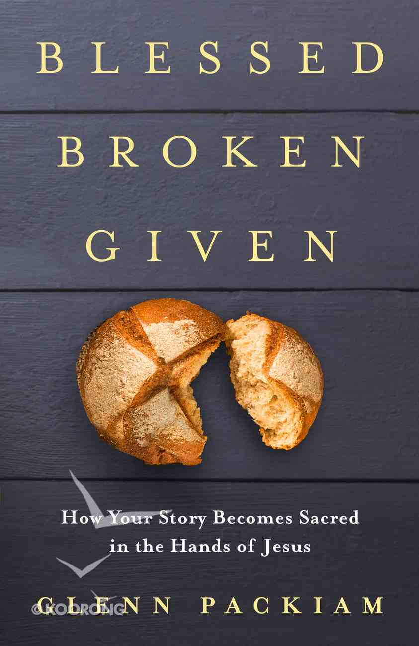Blessed Broken Given: How Your Story Becomes Sacred in the Hands of Jesus Paperback