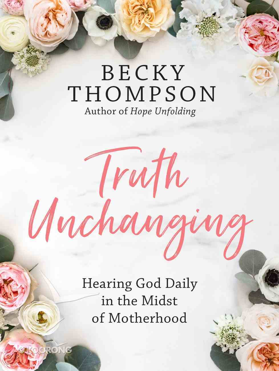 Truth Unchanging: Hearing God Daily in the Midst of Motherhood Hardback