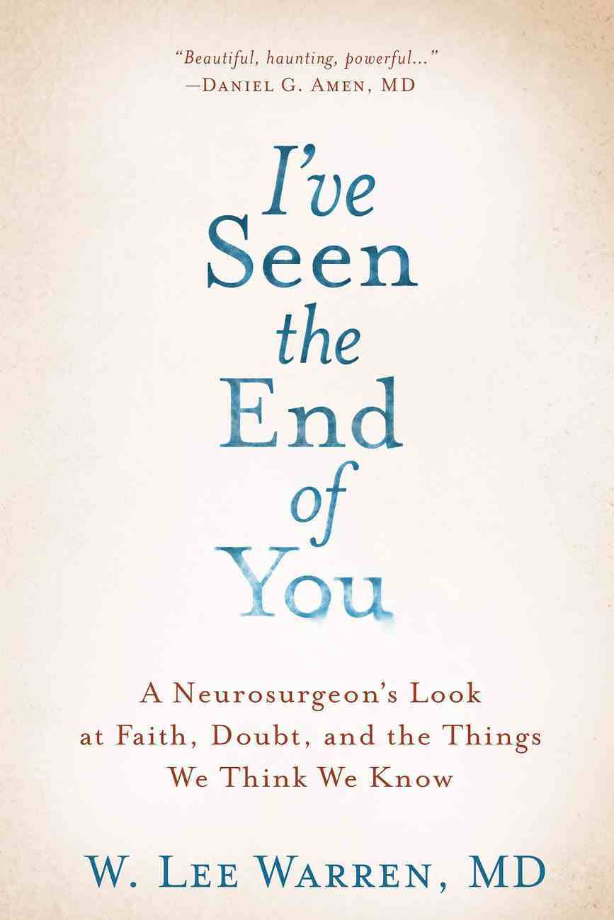 I've Seen the End of You: A Neurosurgeon's Look At Faith, Doubt, and the Things We Think We Know Hardback