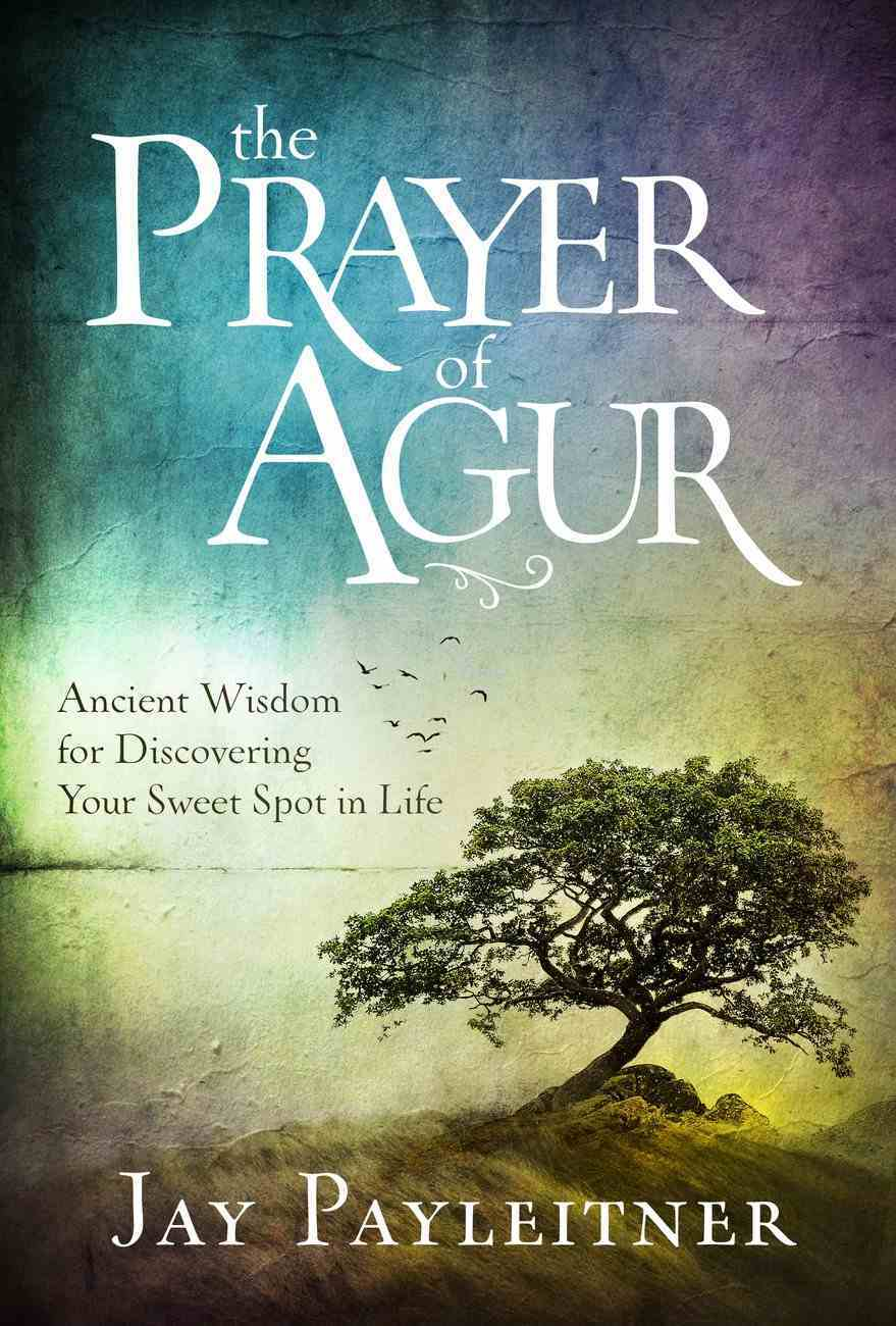 The Prayer of Agur: Ancient Wisdom For Discovering Your Sweet Spot in Life Hardback