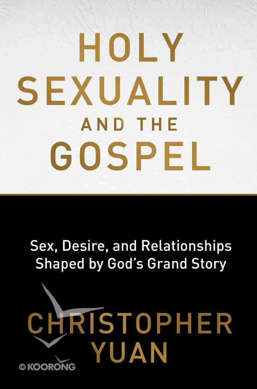 Holy Sexuality and the Gospel: Sex, Desire and Relationships Shaped By God's Grand Story Paperback