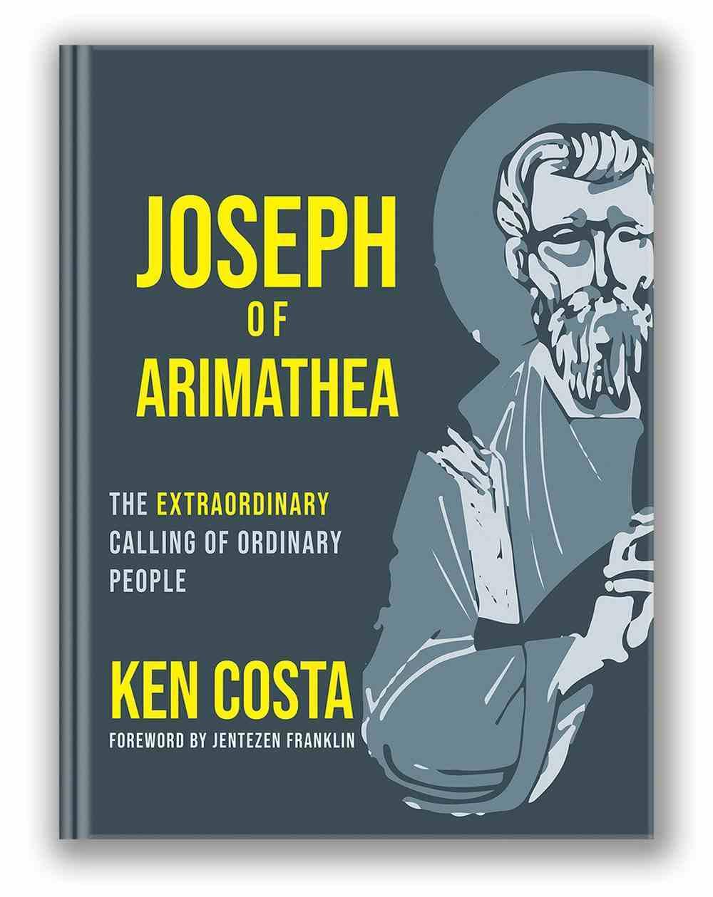 Joseph of Arimathea: The Extraordinary Calling of Ordinary People Hardback