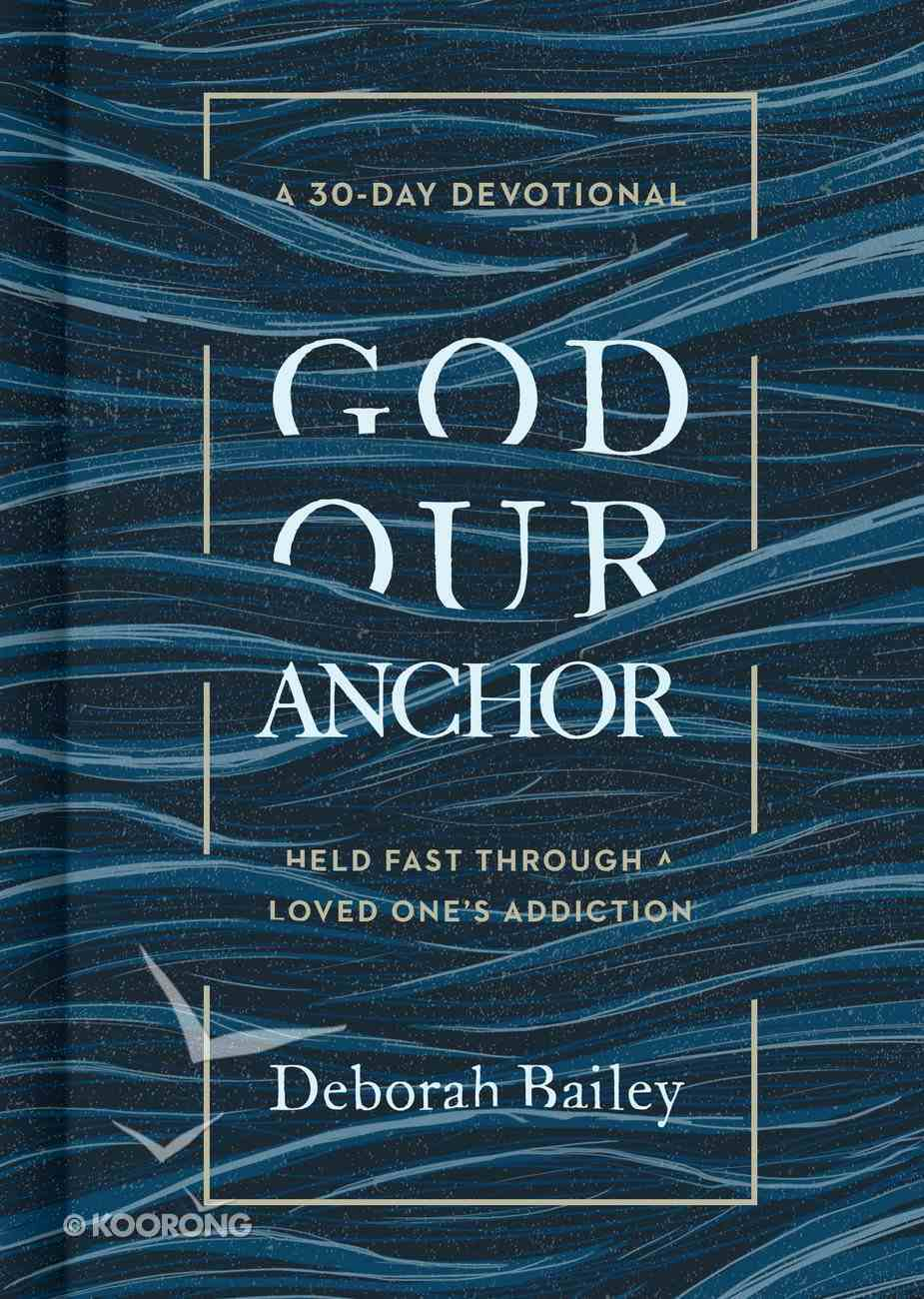 God Our Anchor: Held Fast Through a Loved One's Addiction Hardback