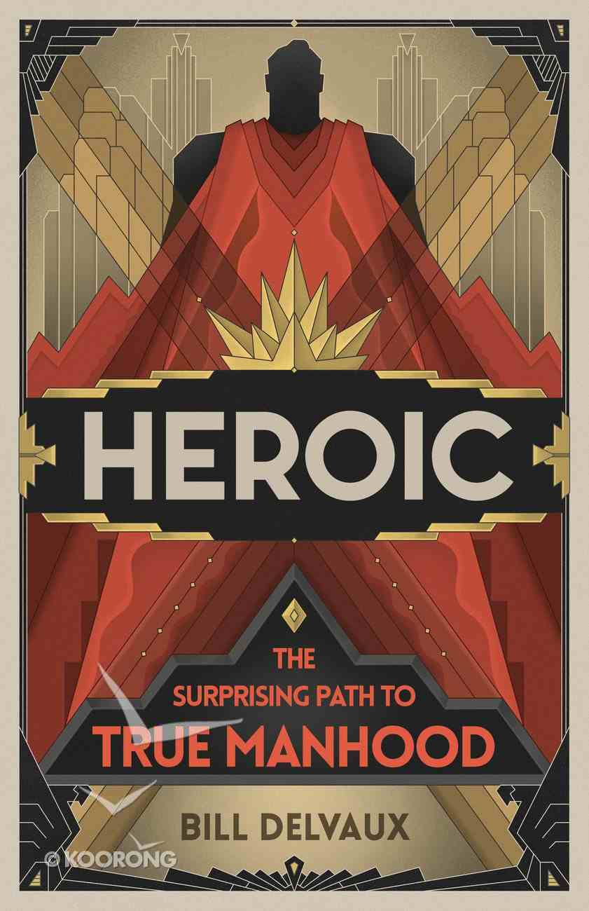Heroic: The Surprising Path to True Manhood Paperback