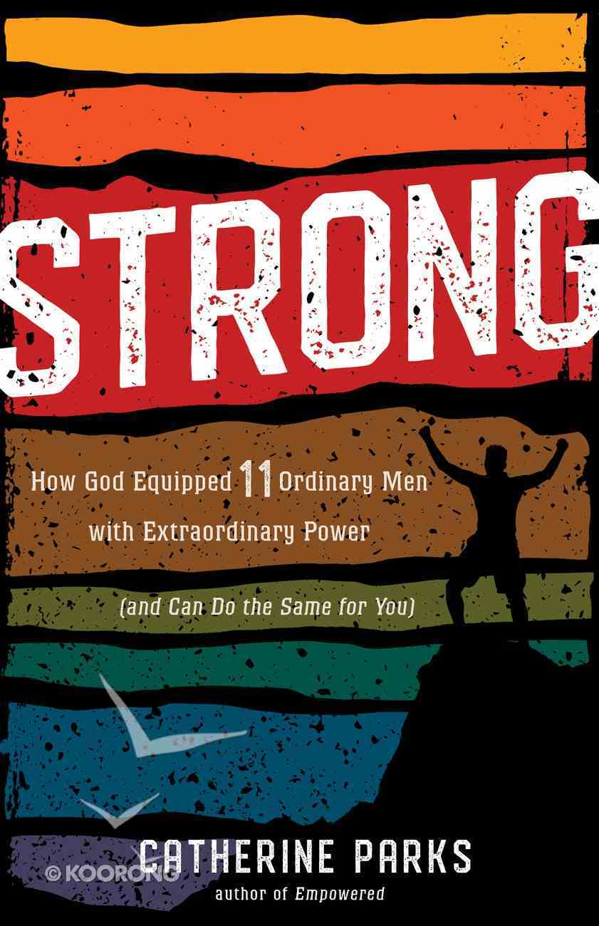 Strong: How God Equipped 11 Ordinary Men With Extraordinary Power (And Can Do The Same For You) Paperback