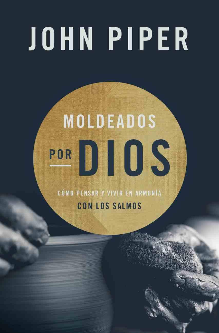 Moldeados Por Dios: Cmo Pensar Y Vivir En Armona Con Los Salmos Paperback