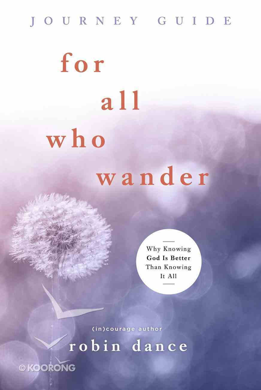 For All Who Wander Journey Guide: Why Knowing God is Better Than Knowing It All Paperback
