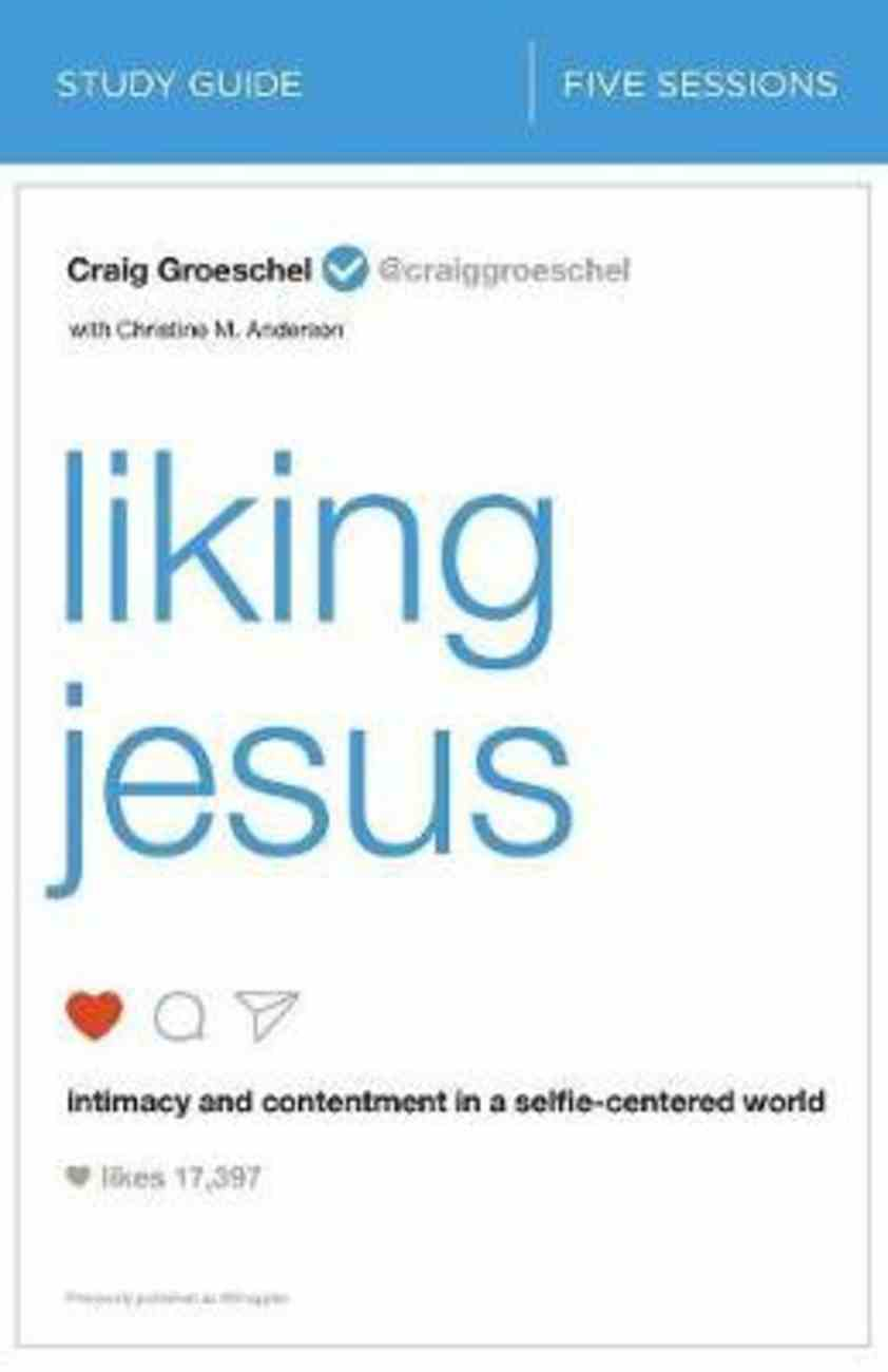 Liking Jesus: Intimacy and Contentment in a Selfie-Centered World (Study Guide) Paperback