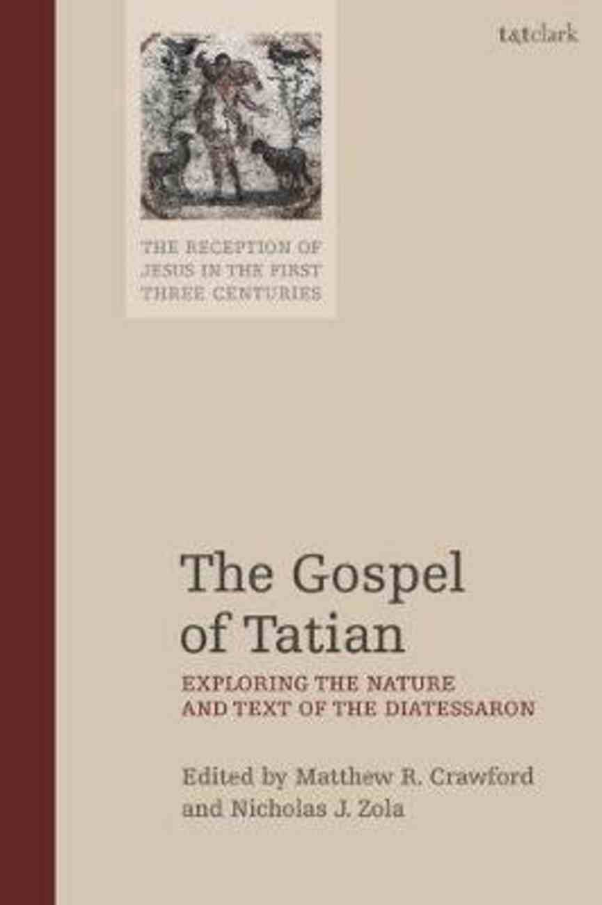 Gospel of Tatian, The: Exploring the Nature and Text of the Diatessaron (The Reception Of Jesus In The First 3 Centuries Series) Hardback
