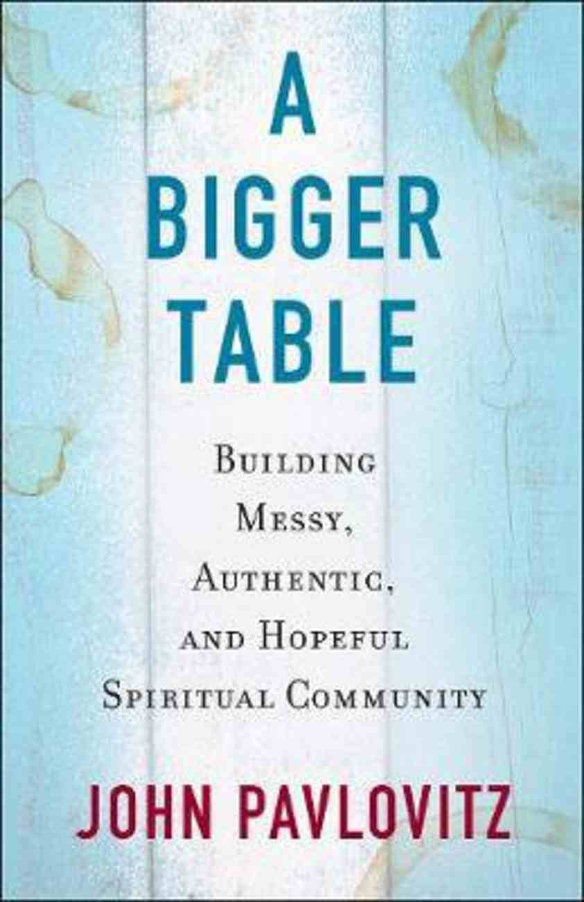 A Bigger Table: Building Messy, Authentic, and Hopeful Spiritual Community Paperback