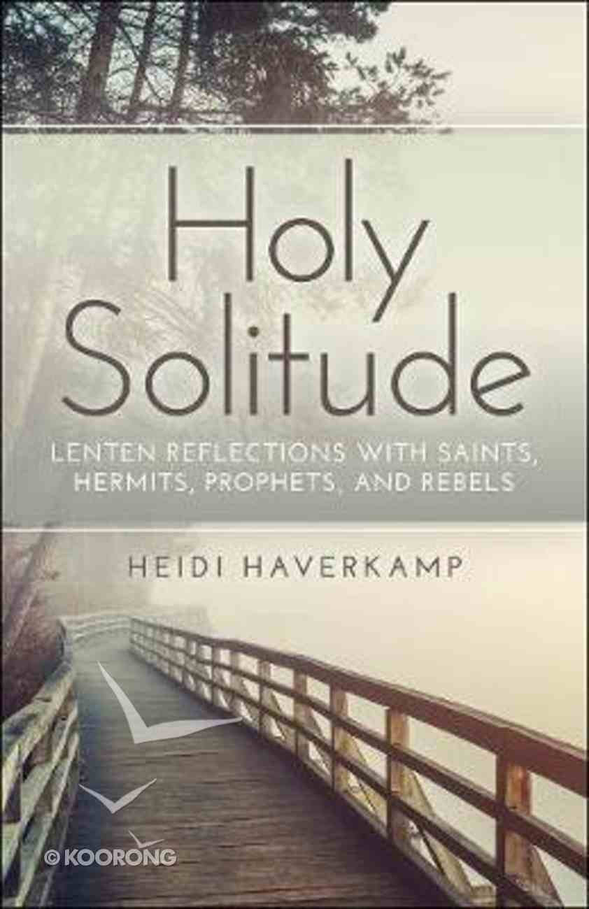 Holy Solitude: Lenten Reflections With Saints, Hermits, Prophets, and Rebels Paperback