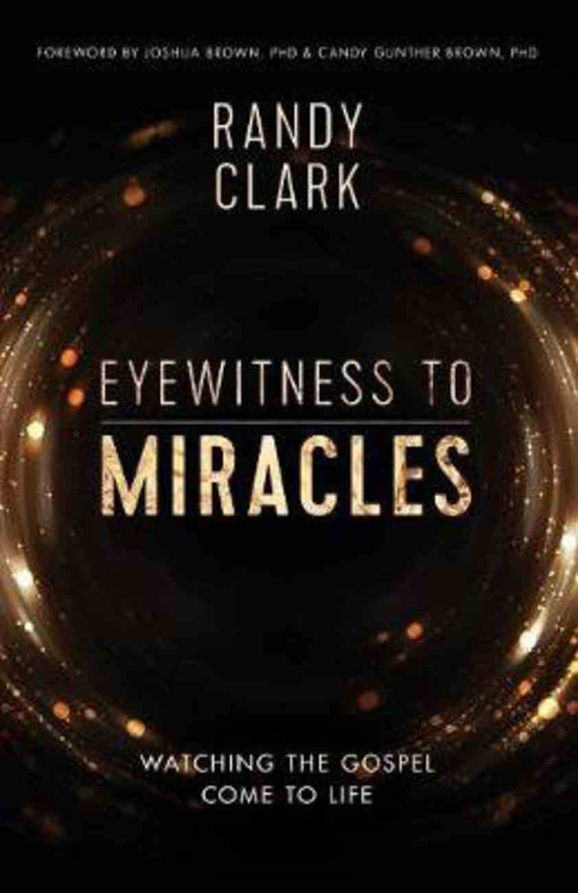Eyewitness to Miracles: Watching the Gospel Come to Life Paperback