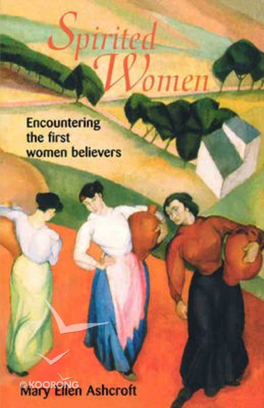 Spirited Women: Encountering the First Women Believers Paperback