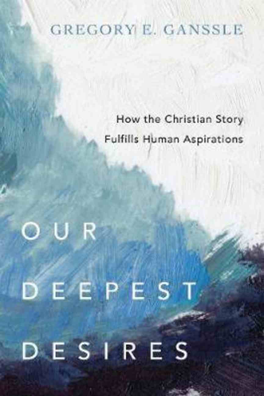 Our Deepest Desires: How the Christian Story Fulfills Human Aspirations Paperback