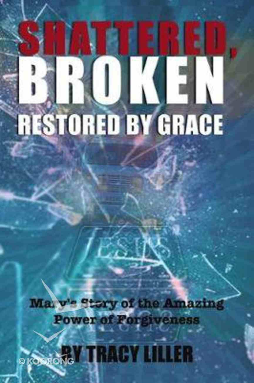 Shattered, Broken Restored By Grace: Mary's Story of the Amazing Power of Forgiveness Paperback