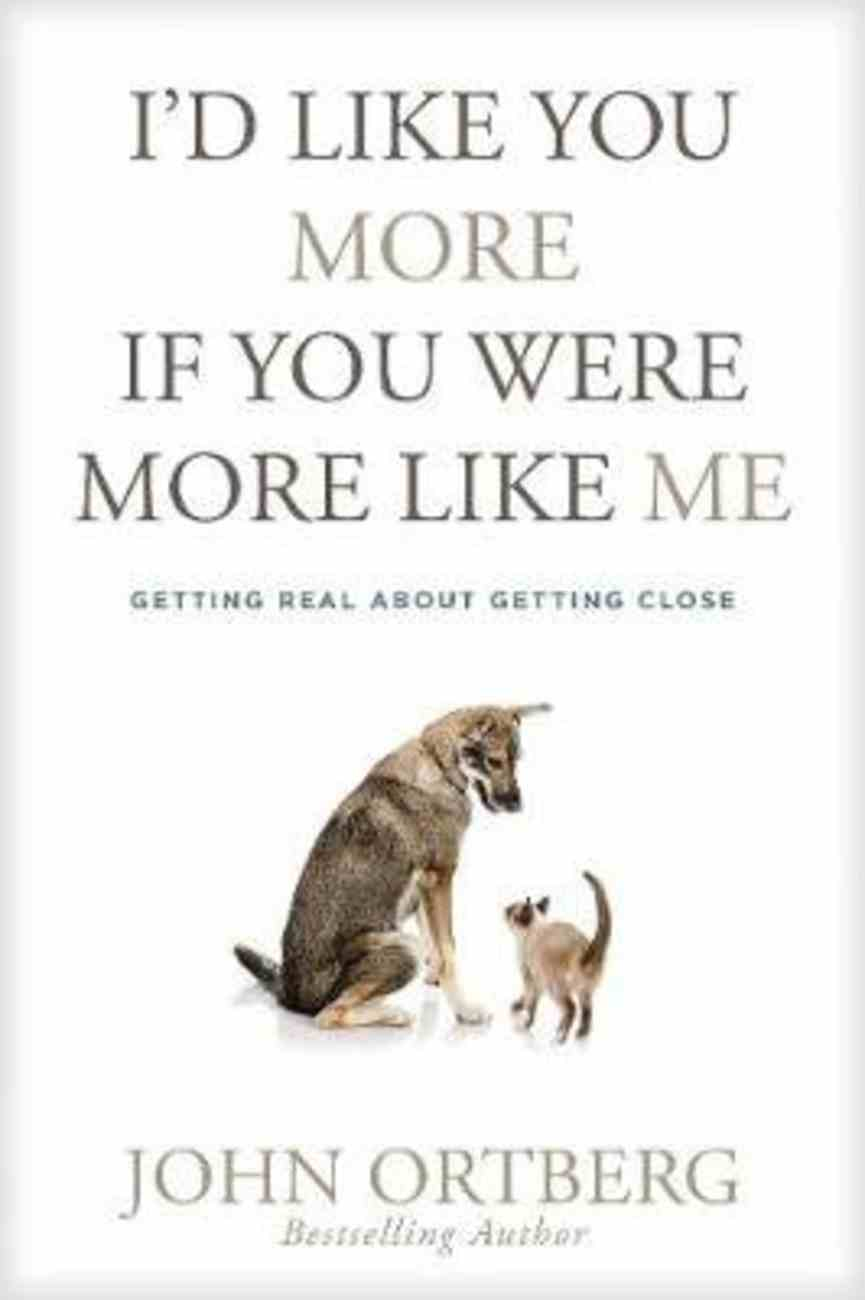 I'd Like You More If You Were More Like Me: Getting Real About Getting Close Paperback
