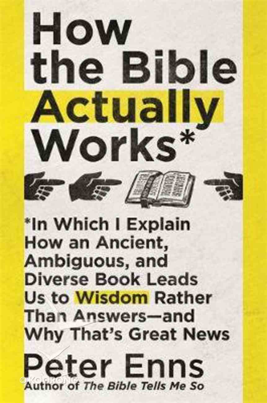 How the Bible Actually Works: In Which I Explain How An Ancient, Ambiguous, and Diverse Book Leads Us to Wisdom Rather Than Answers - and Why That's Great News PB (Larger)