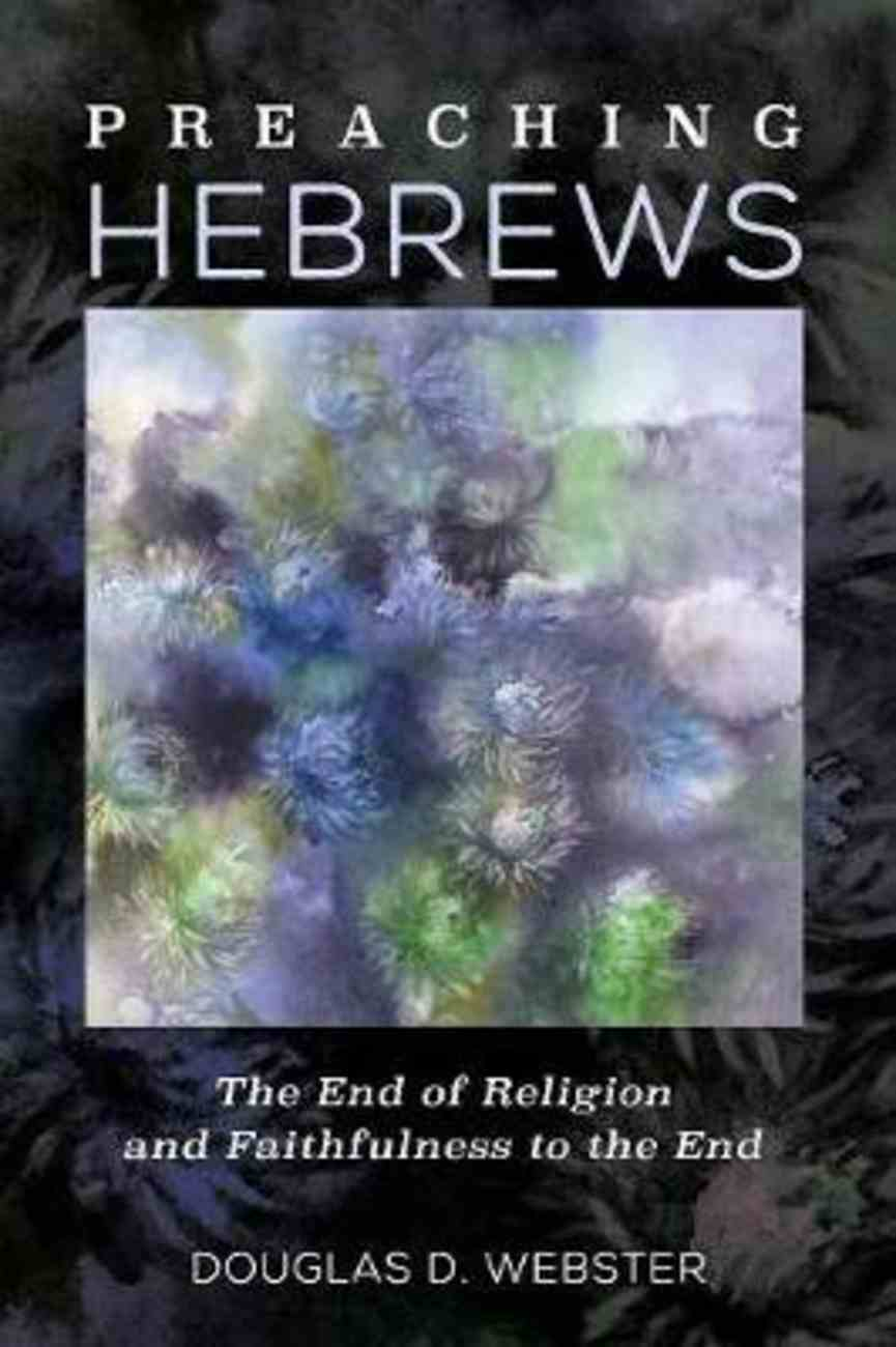 Preaching Hebrews: The End of Religion and Faithfulness to the End Paperback