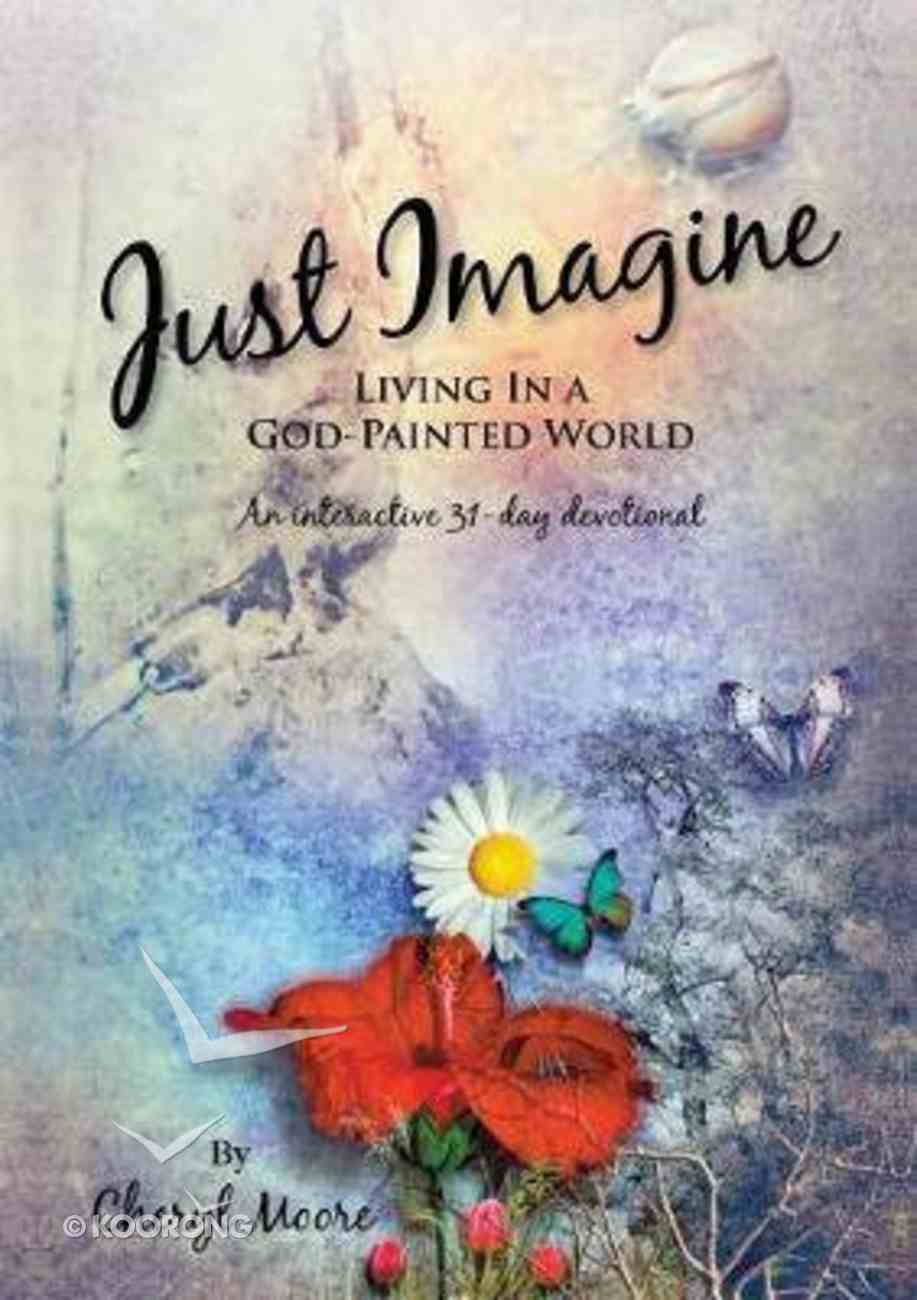 Just Imagine: Living in a God-Painted World Paperback