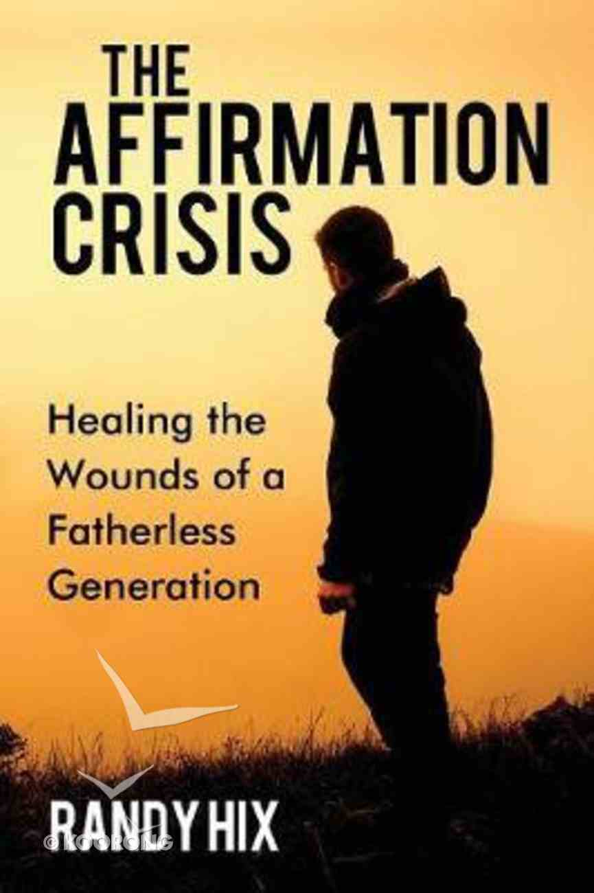 The Affirmation Crisis: Healing the Wounds of a Fatherless Generation Paperback