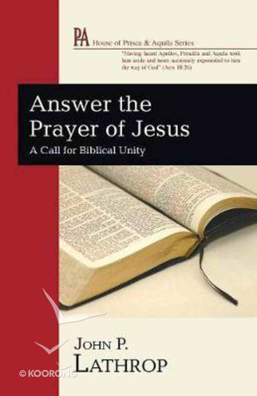 Answer the Prayer of Jesus: A Call For Biblical Unity (House Of Prisca And Aquila Series) Paperback