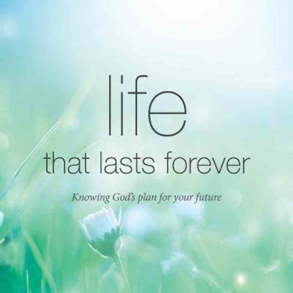 Life That Lasts Forever: Knowing God's Plan For Your Future Booklet