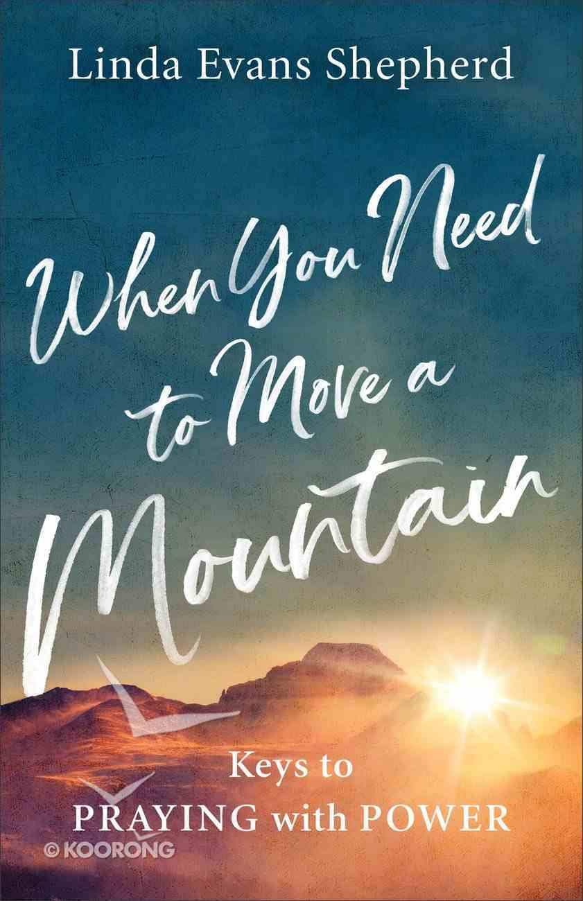 When You Need to Move a Mountain: Keys to Praying With Power Paperback