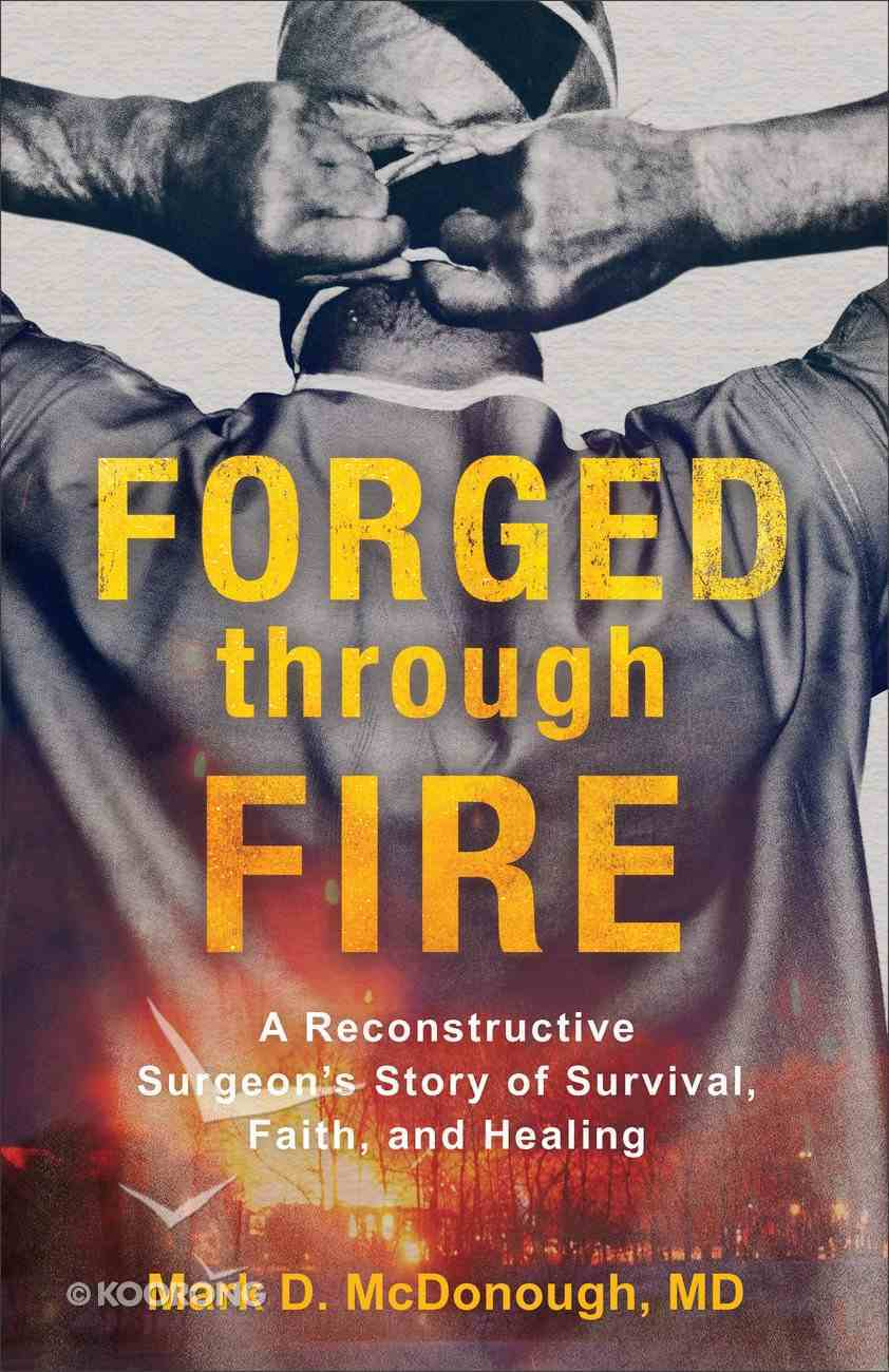 Forged Through Fire: A Reconstructive Surgeon's Story of Survival, Faith, and Healing Paperback