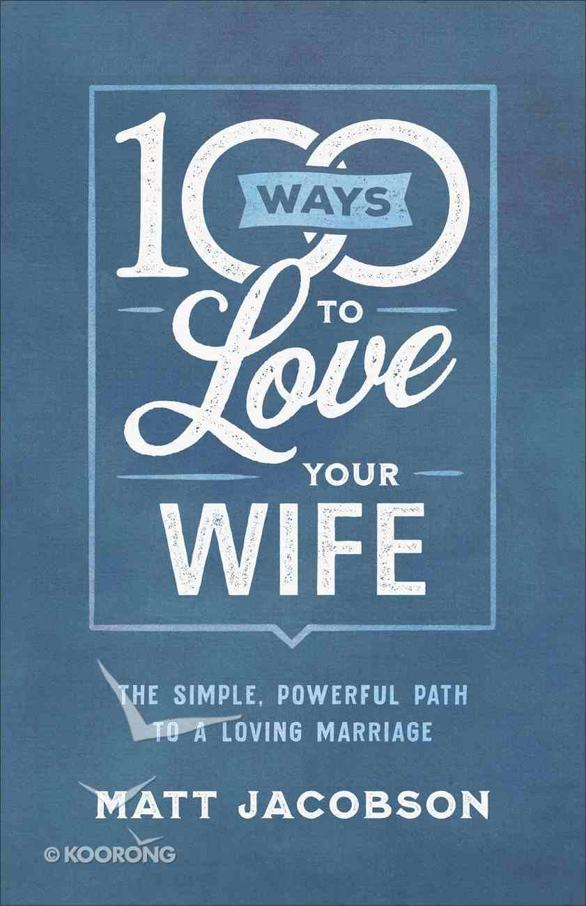 100 Ways to Love Your Wife: The Simple, Powerful Path to a Loving Marriage Paperback