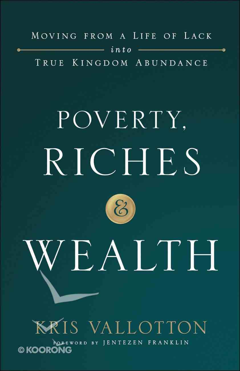 Poverty, Riches and Wealth: Moving From a Life of Lack Into True Kingdom Abundance Paperback