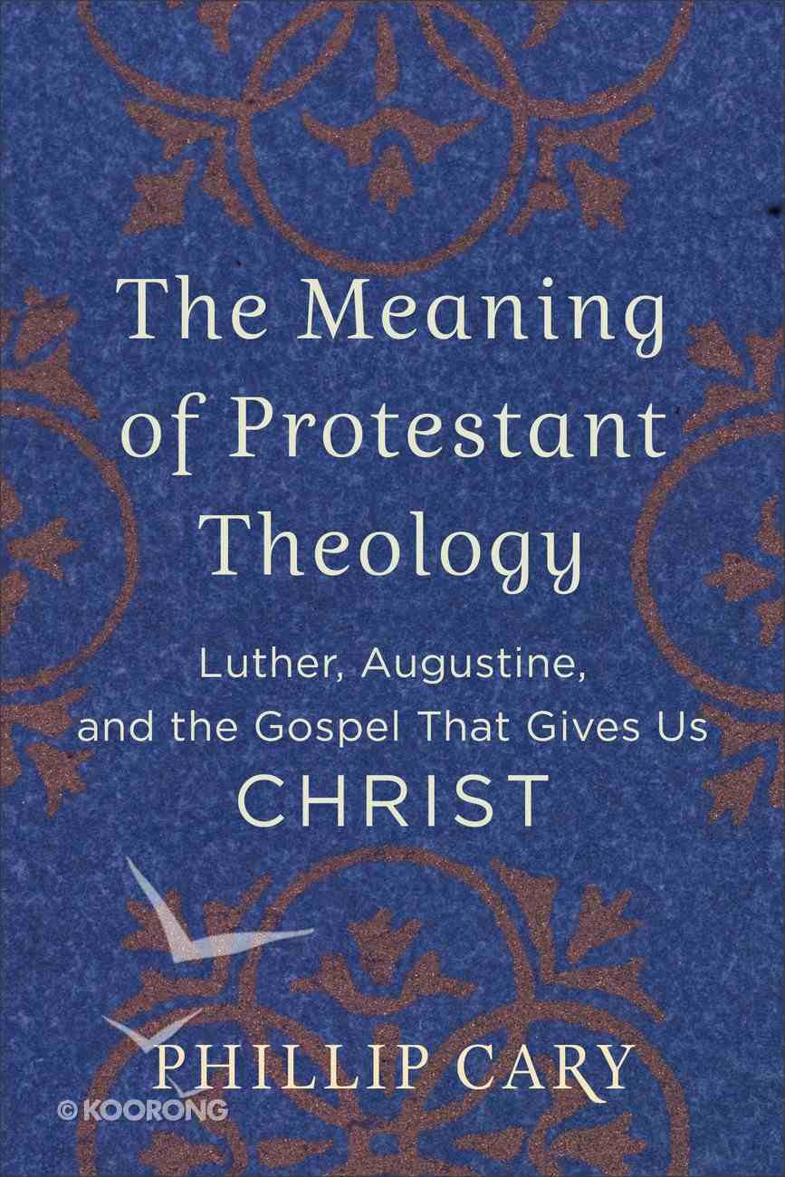 The Meaning of Protestant Theology: Luther, Augustine, and the Gospel That Gives Us Christ Paperback