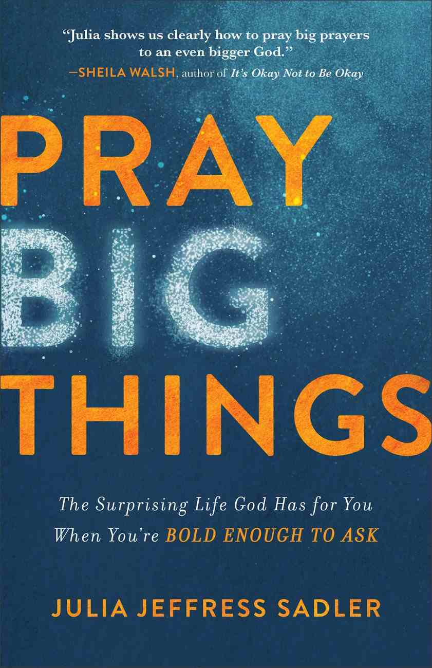 Pray Big Things: The Surprising Life God Has For You When You're Bold Enough to Ask Paperback