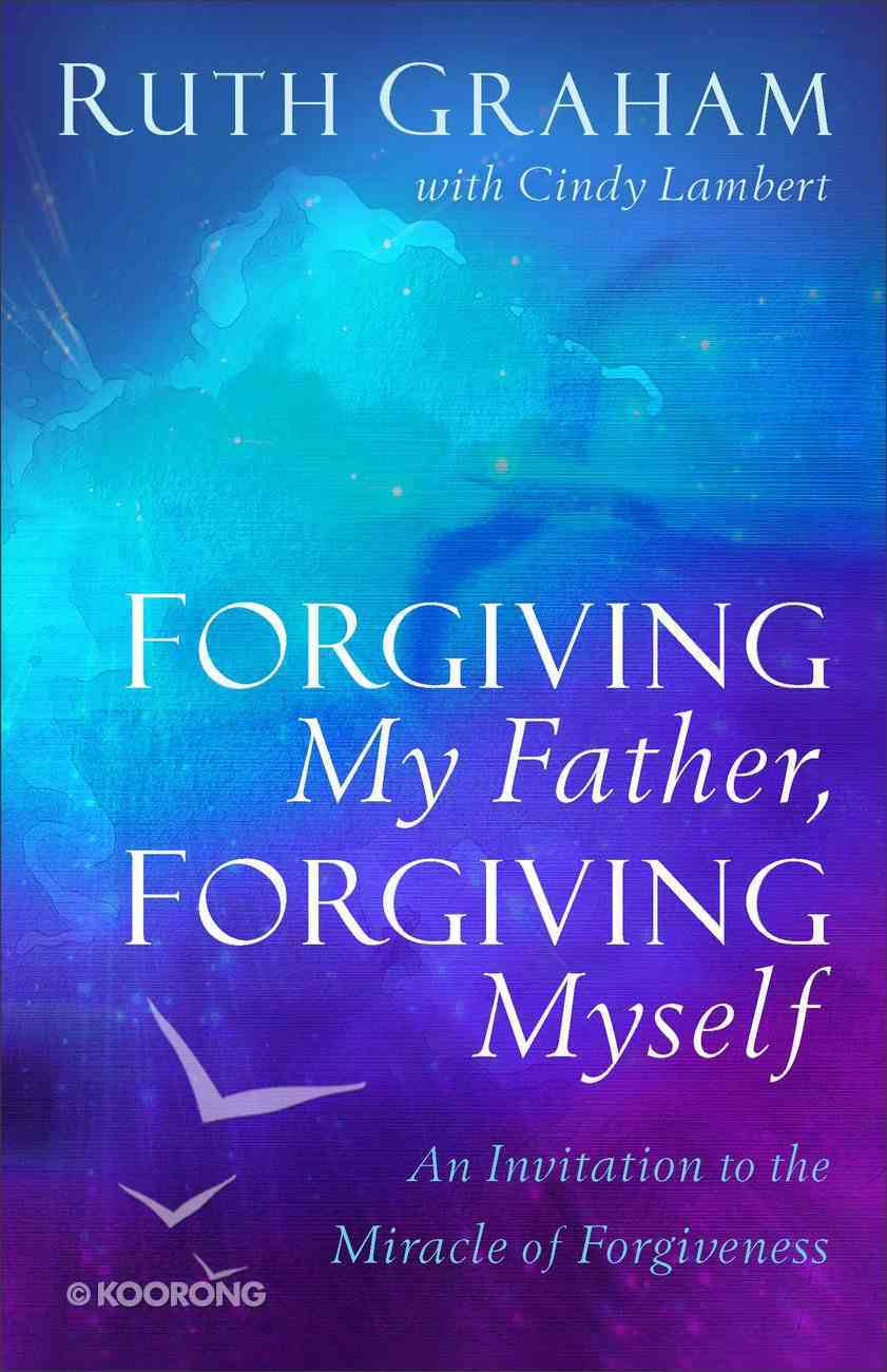 Forgiving My Father, Forgiving Myself: An Invitation to the Miracle of Forgiveness Hardback