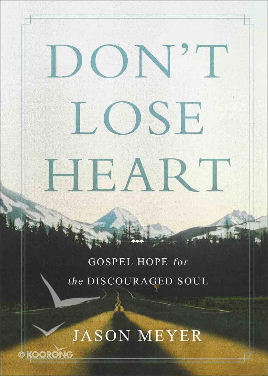 Don't Lose Heart: Gospel Hope For the Discouraged Soul Hardback