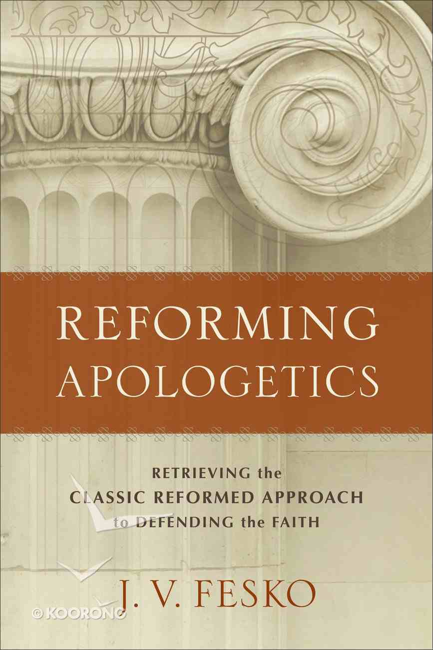 Reforming Apologetics: Retrieving the Classic Reformed Approach to Defending the Faith Paperback
