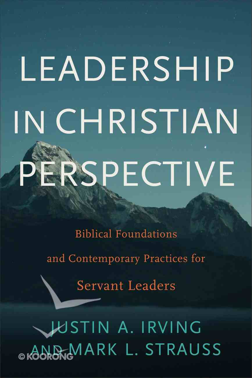 Leadership in Christian Perspective: Biblical Foundations and Contemporary Practices For Servant Leaders Paperback